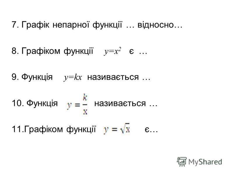7. Графік непарної функції … відносно… 8. Графіком функції у=х 2 є … 9. Функція у=kх називається … 10. Функція називається … 11.Графіком функції є…
