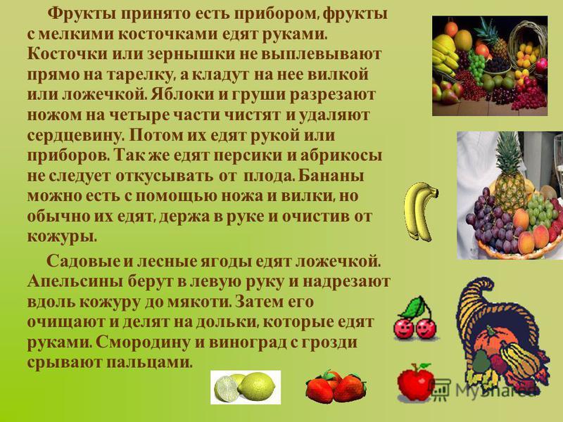 Фрукты принято есть прибором, фрукты с мелкими косточками едят руками. Косточки или зернышки не выплевывают прямо на тарелку, а кладут на нее вилкой или ложечкой. Яблоки и груши разрезают ножом на четыре части чистят и удаляют сердцевину. Потом их ед