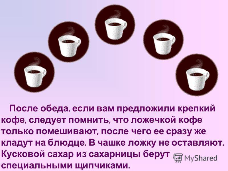 После обеда, если вам предложили крепкий кофе, следует помнить, что ложечкой кофе только помешивают, после чего ее сразу же кладут на блюдце. В чашке ложку не оставляют. Кусковой сахар из сахарницы берут специальными щипчиками.