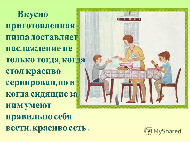Вкусно приготовленная пища д оставляет наслаждение н е только тогда, когда стол красиво сервирован, н о и когда сидящие з а ним умеют правильно себя вести, красиво есть.