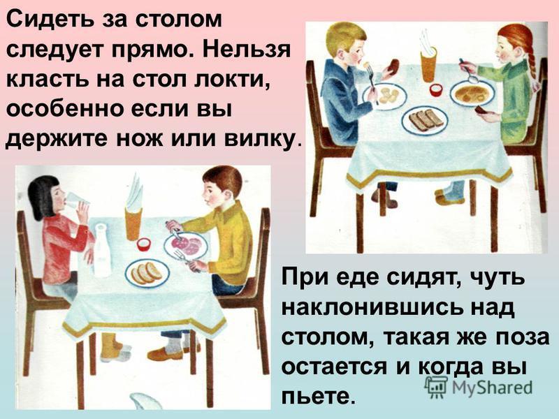 Сидеть за столом следует прямо. Нельзя класть на стол локти, особенно если вы держите нож или вилку. При еде сидят, чуть наклонившись над столом, такая же поза остается и когда вы пьете.