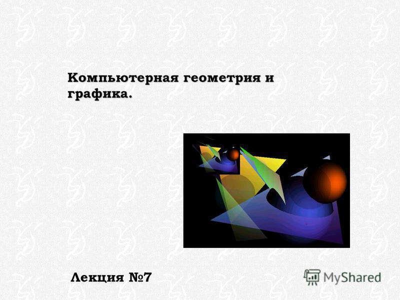 Компьютерная геометрия и графика. Лекция 7