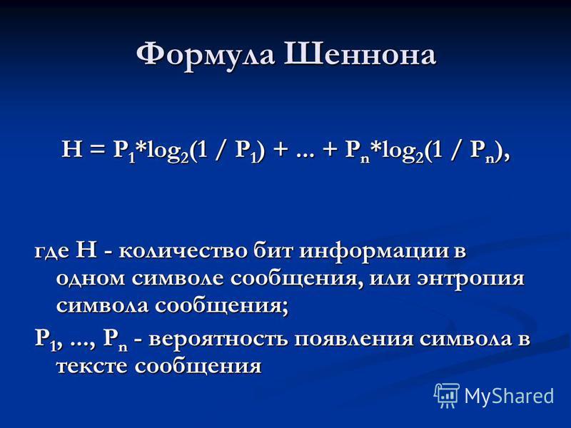 Формула Шеннона H = P 1 *log 2 (1 / P 1 ) +... + P n *log 2 (1 / P n ), где H - количество бит информации в одном символе сообщения, или энтропия символа сообщения; P 1,..., P n - вероятность появления символа в тексте сообщения