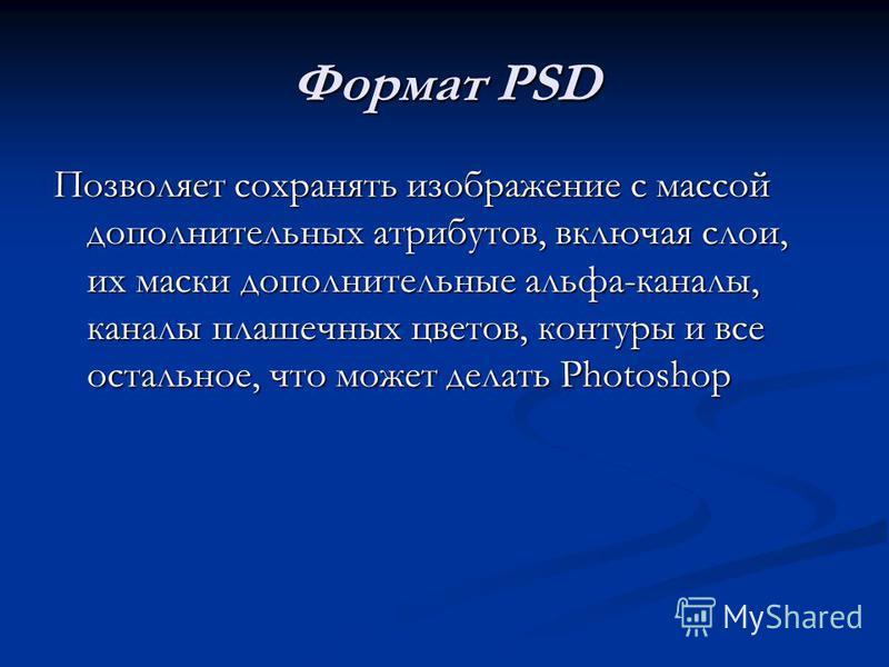 Формат PSD Позволяет сохранять изображение с массой дополнительных атрибутов, включая слои, их маски дополнительные альфа-каналы, каналы плашечных цветов, контуры и все остальное, что может делать Photоshop