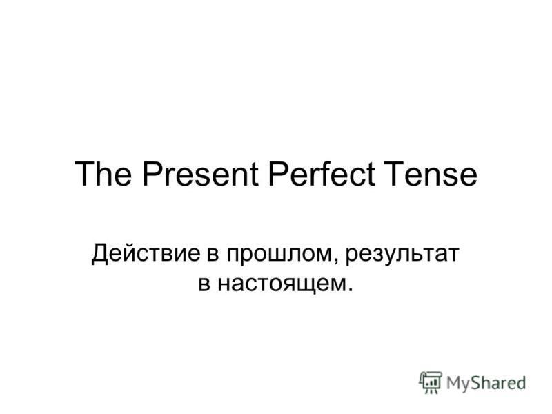 The Present Perfect Tense Действие в прошлом, результат в настоящем.