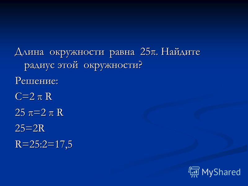 Длина окружности равна 25π. Найдите радиус этой окружности? Решение: С=2 π R 25 π=2 π R 25=2R R=25:2=17,5