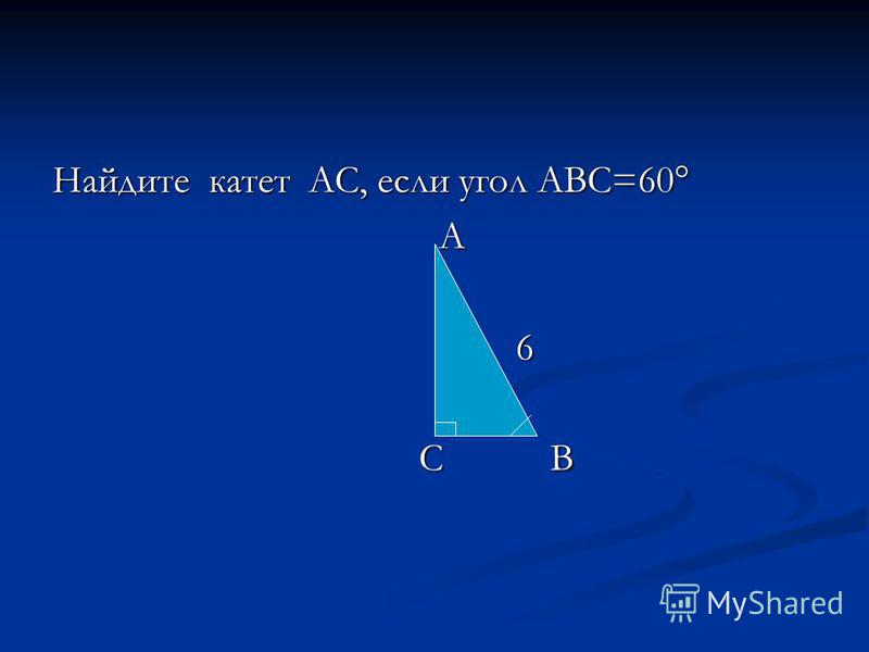 Найдите катет АС, если угол АВС=60° А 6 С В С В