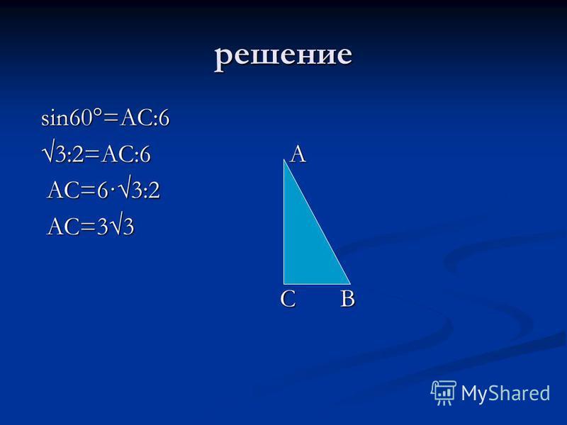 решение sin60°=AC:6 sin60°=AC:6 3:2=АС:6 А 3:2=АС:6 А АС=6·3:2 АС=6·3:2 АС=33 АС=33 С В С В