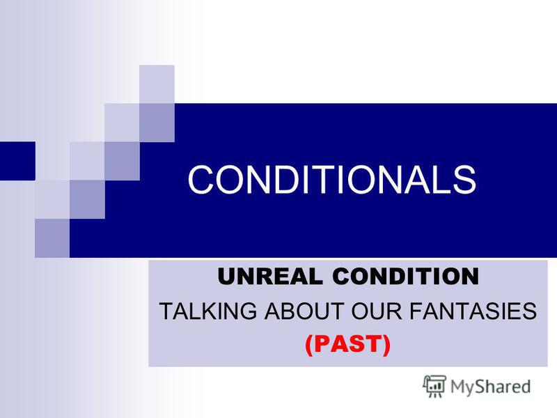 CONDITIONALS UNREAL CONDITION TALKING ABOUT OUR FANTASIES (PAST)