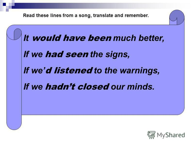 It would have been much better, If we had seen the signs, If we d listened to the warnings, If we hadnt closed our minds. Read these lines from a song, translate and remember.