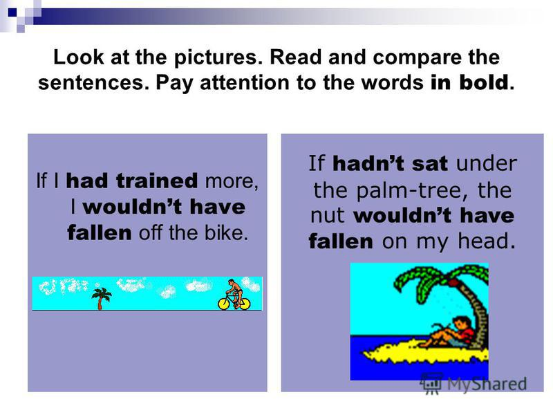 Look at the pictures. Read and compare the sentences. Pay attention to the words in bold. If I had trained more, I wouldnt have fallen off the bike. If hadnt sat under the palm-tree, the nut wouldnt have fallen on my head.