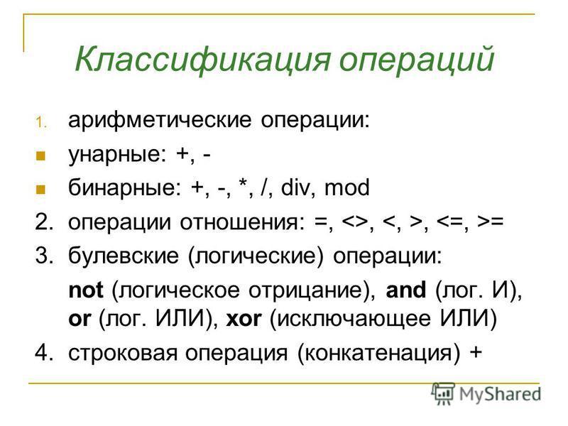 Классификация операций 1. арифметические операции: унарные: +, - бинарные: +, -, *, /, div, mod 2. операции отношения: =, <>,, = 3. булевские (логические) операции: not (логическое отрицание), and (лог. И), or (лог. ИЛИ), xor (исключающее ИЛИ) 4. стр