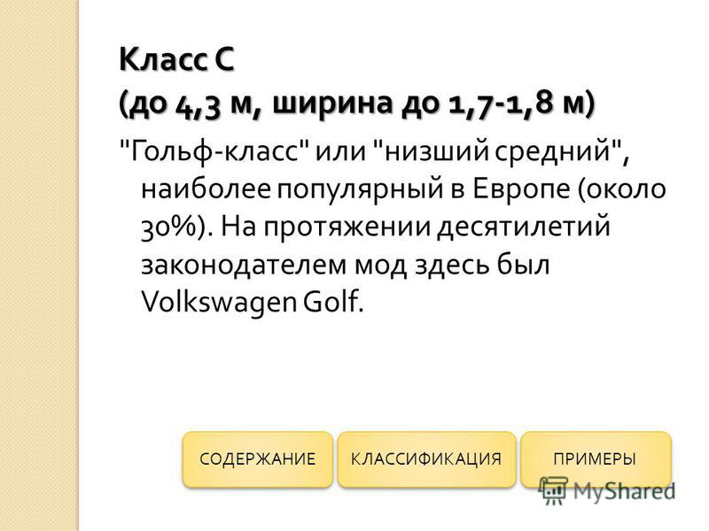 Гольф-класс или низший средний, наиболее популярный в Европе (около 30%). На протяжении десятилетий законодателем мод здесь был Volkswagen Golf. ПРИМЕРЫ КЛАССИФИКАЦИЯ СОДЕРЖАНИЕ Класс С ( до 4,3 м, ширина до 1,7-1,8 м )