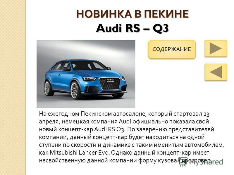 НОВИНКА В ПЕКИНЕ Audi RS – Q3 На ежегодном Пекинском автосалоне, который стартовал 23 апреля, немецкая компания Audi официально показала свой новый концепт - кар Audi RS Q3. По заверению представителей компании, данный концепт - кар будет находиться