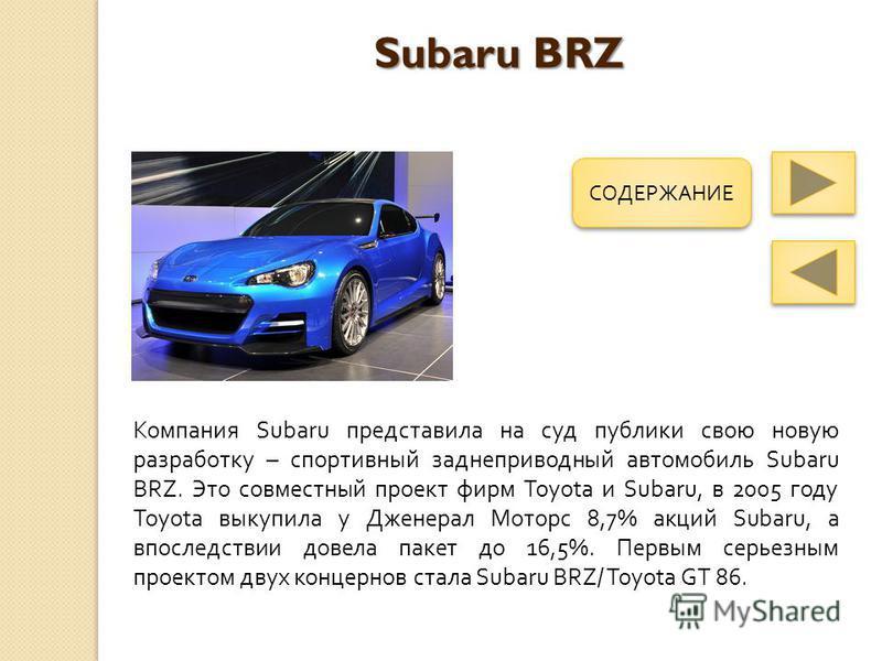 Subaru BRZ Компания Subaru представила на суд публики свою новую разработку – спортивный заднеприводный автомобиль Subaru BRZ. Это совместный проект фирм Toyota и Subaru, в 2005 году Toyota выкупила у Дженерал Моторс 8,7% акций Subaru, а впоследствии