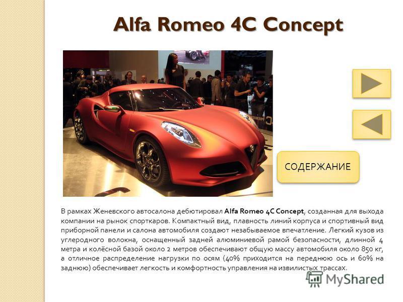 Alfa Romeo 4C Concept В рамках Женевского автосалона дебютировал Alfa Romeo 4C Concept, созданная для выхода компании на рынок спорткаров. Компактный вид, плавность линий корпуса и спортивный вид приборной панели и салона автомобиля создают незабывае