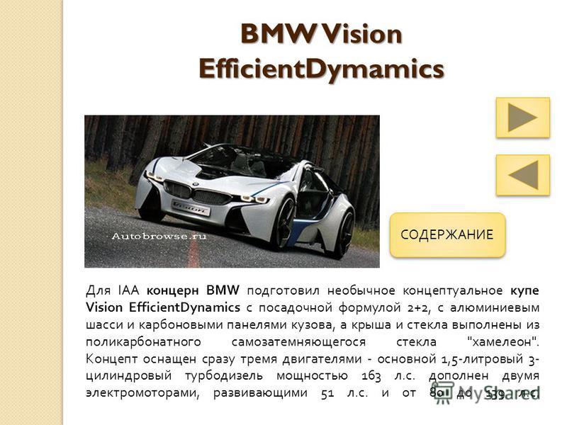 BMW Vision EfficientDymamics Для IAA концерн BMW подготовил необычное концептуальное купе Vision EfficientDynamics с посадочной формулой 2+2, с алюминиевым шасси и карбоновыми панелями кузова, а крыша и стекла выполнены из поликарбонатного самозатемн