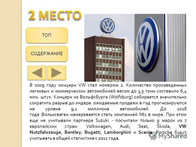 В 2009 году концерн VW стал номером 2. Количество произведенных легковых и коммерческих автомобилей весом до 3,5 тонн составило 6,4 млн. штук. Концерн из Вольфсбурга (Wolfsburg) собирается значительно сократить разрыв до лидера : ожидаемые продажи в