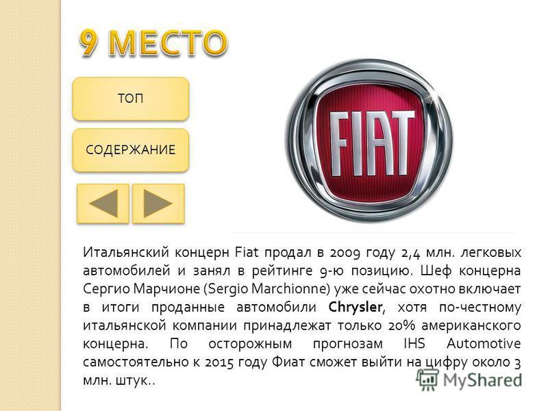 Итальянский концерн Fiat продал в 2009 году 2,4 млн. легковых автомобилей и занял в рейтинге 9- ю позицию. Шеф концерна Сергио Марчионе (Sergio Marchionne) уже сейчас охотно включает в итоги проданные автомобили Chrysler, хотя по - честному итальянск
