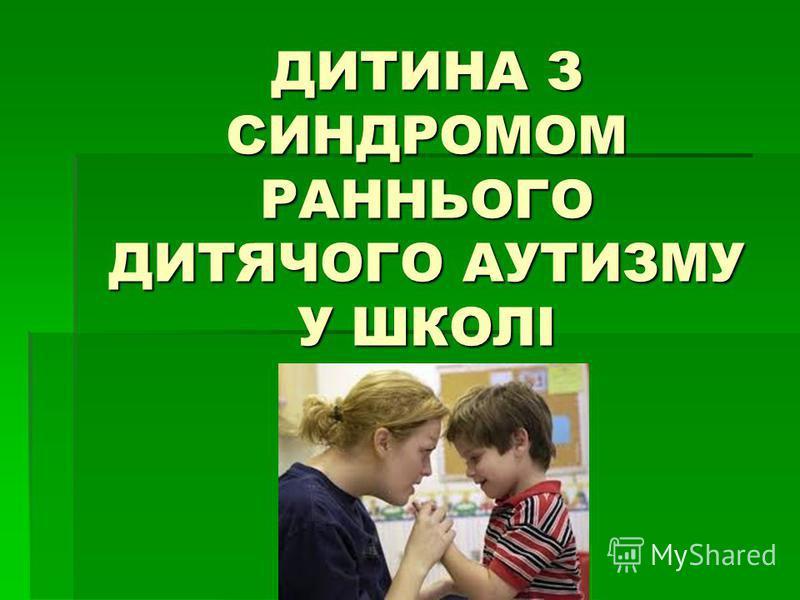 ДИТИНА З СИНДРОМОМ РАННЬОГО ДИТЯЧОГО АУТИЗМУ У ШКОЛІ