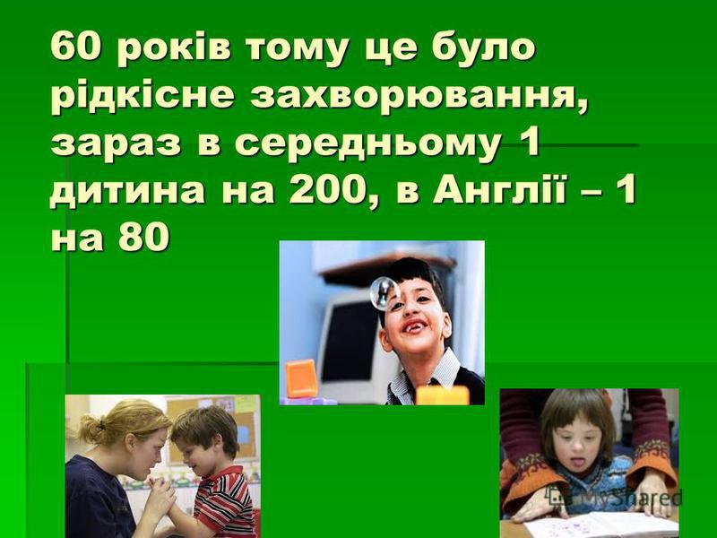 60 років тому це було рідкісне захворювання, зараз в середньому 1 дитина на 200, в Англії – 1 на 80