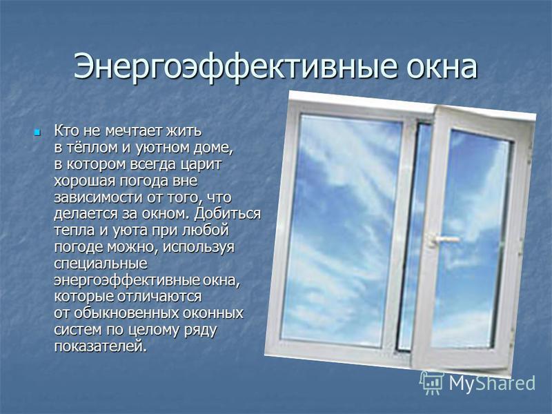 Энергоэффективные окна Кто не мечтает жить в тёплом и уютном доме, в котором всегда царит хорошая погода вне зависимости от того, что делается за окном. Добиться тепла и уюта при любой погоде можно, используя специальные энергоэффективные окна, котор