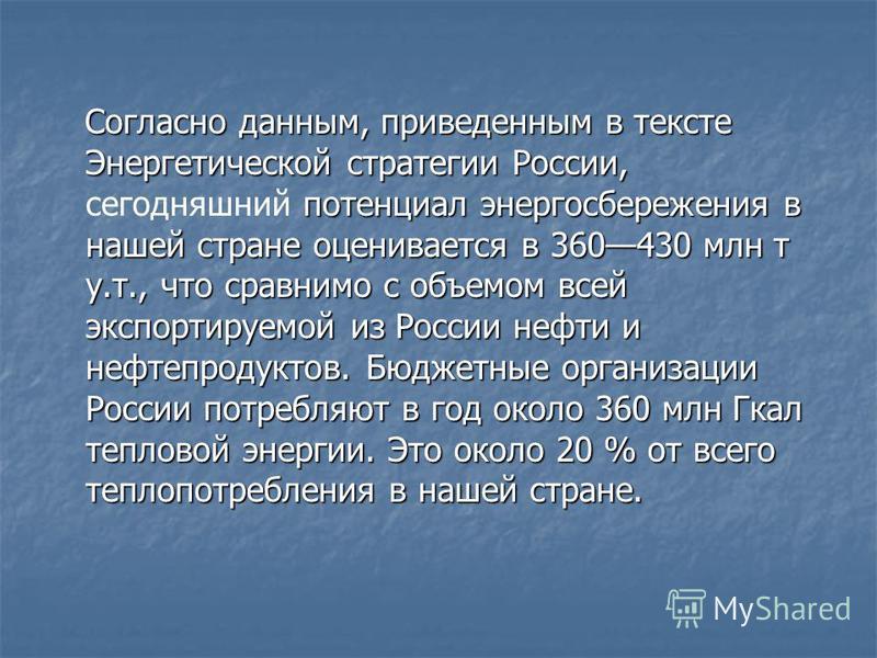 Согласно данным, приведенным в тексте Энергетической стратегии России, потенциал энергосбережения в нашей стране оценивается в 360430 млн т у.т., что сравнимо с объемом всей экспортируемой из России нефти и нефтепродуктов. Бюджетные организации Росси
