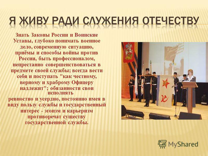 Знать Законы России и Воинские Уставы, глубоко понимать военное дело, современную ситуацию, приёмы и способы войны против России, быть профессионалом, непрестанно совершенствоваться в предмете своей службы; всегда вести себя и поступать