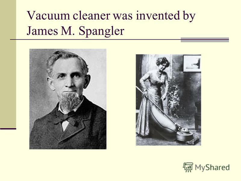 Vacuum cleaner was invented by James M. Spangler