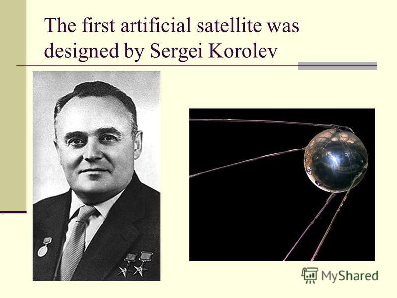 The first artificial satellite was designed by Sergei Korolev