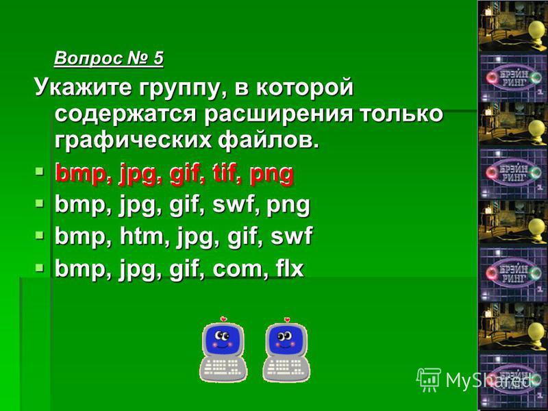 Вопрос 5 Вопрос 5 Укажите группу, в которой содержатся расширения только графических файлов. bmp, jpg, gif, tif, png bmp, jpg, gif, tif, png bmp, jpg, gif, swf, png bmp, jpg, gif, swf, png bmp, htm, jpg, gif, swf bmp, htm, jpg, gif, swf bmp, jpg, gif