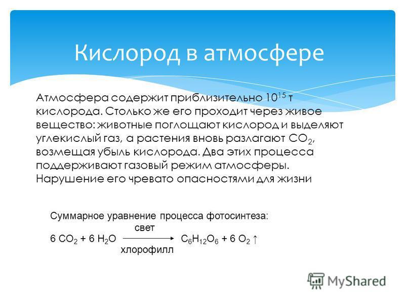 Кислород в атмосфере Атмосфера содержит приблизительно 10 15 т кислорода. Столько же его проходит через живое вещество: животные поглощают кислород и выделяют углекислый газ, а растения вновь разлагают СO 2, возмещая убыль кислорода. Два этих процесс