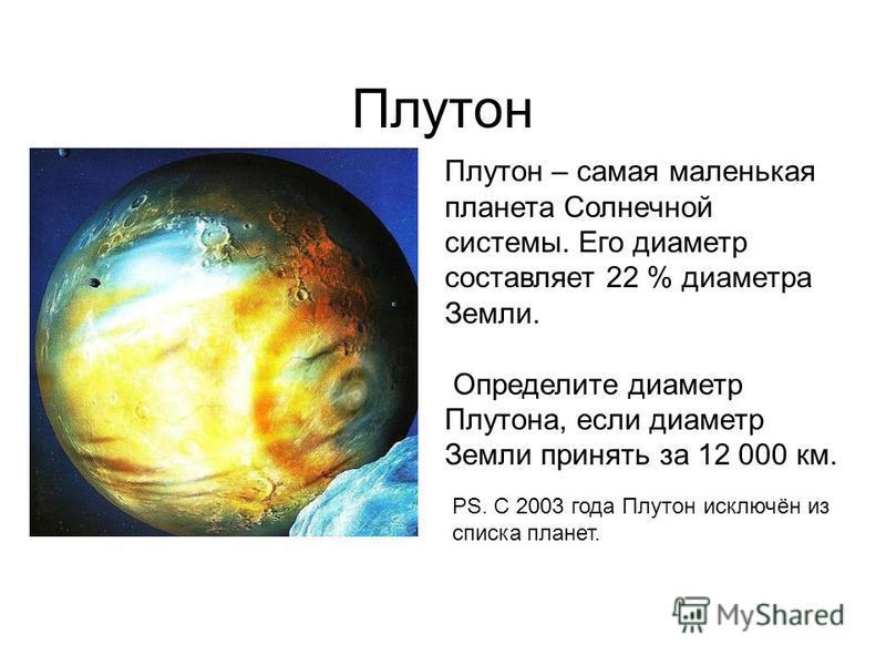 Плутон Плутон – самая маленькая планета Солнечной системы. Его диаметр составляет 22 % диаметра Земли. Определите диаметр Плутона, если диаметр Земли принять за 12 000 км. PS. С 2003 года Плутон исключён из списка планет.