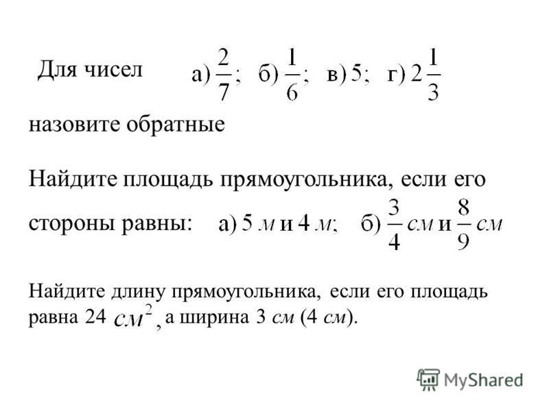 Для чисел назовите обратные Найдите площадь прямоугольника, если его стороны равны: Найдите длину прямоугольника, если его площадь равна 24 а ширина 3 см (4 см).