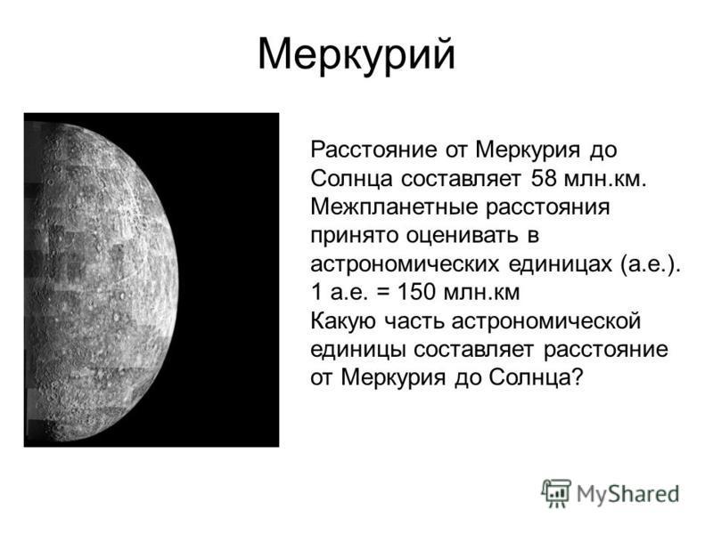 Меркурий Расстояние от Меркурия до Солнца составляет 58 млн.км. Межпланетные расстояния принято оценивать в астрономических единицах (а.е.). 1 а.е. = 150 млн.км Какую часть астрономической единицы составляет расстояние от Меркурия до Солнца?