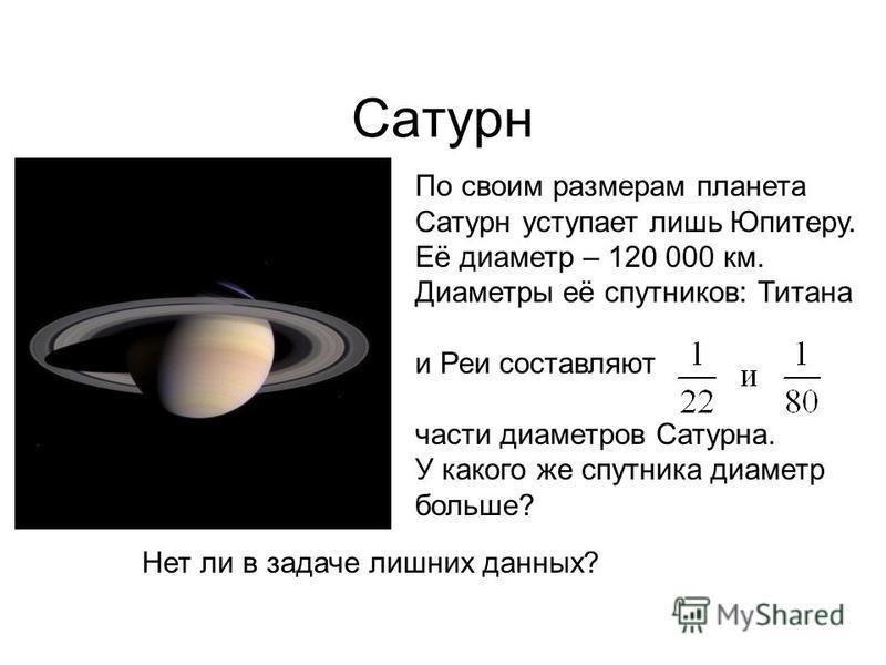 Сатурн По своим размерам планета Сатурн уступает лишь Юпитеру. Её диаметр – 120 000 км. Диаметры её спутников: Титана и Реи составляют части диаметров Сатурна. У какого же спутника диаметр больше? Нет ли в задаче лишних данных?