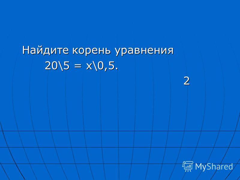 Найдите корень уравнения Найдите корень уравнения 20\5 = х\0,5. 20\5 = х\0,5. 2