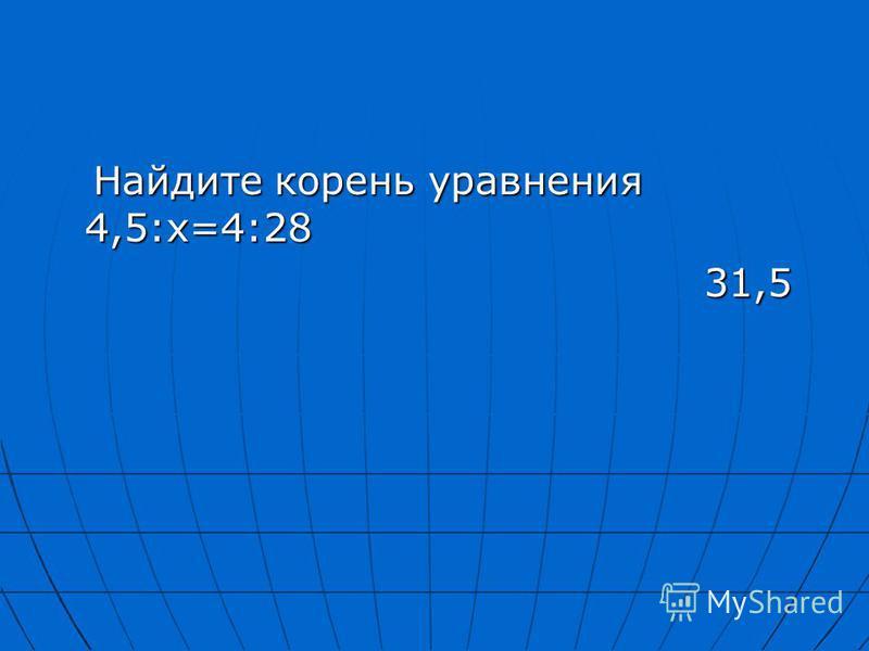 Найдите корень уравнения 4,5:х=4:28 Найдите корень уравнения 4,5:х=4:28 31,5 31,5