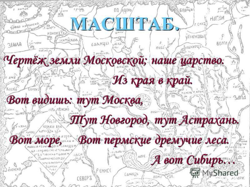 МАСШТАБ. Чертёж земли Московской; наше царство. Из края в край. Вот видишь: тут Москва, Тут Новгород, тут Астрахань. Вот море, Вот пермские дремучие леса. А вот Сибирь…
