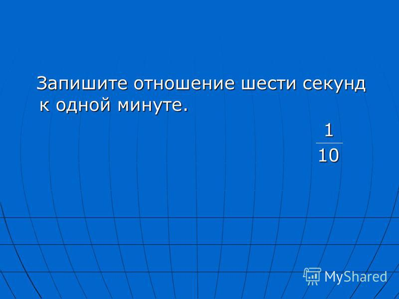 Запишите отношение шести секунд к одной минуте. Запишите отношение шести секунд к одной минуте. 1 10 10