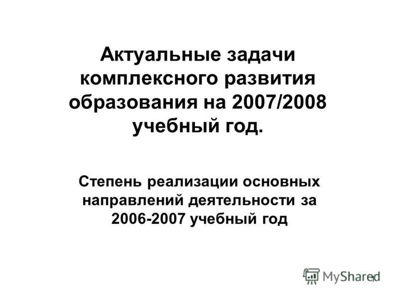 1 Актуальные задачи комплексного развития образования на 2007/2008 учебный год. Степень реализации основных направлений деятельности за 2006-2007 учебный год