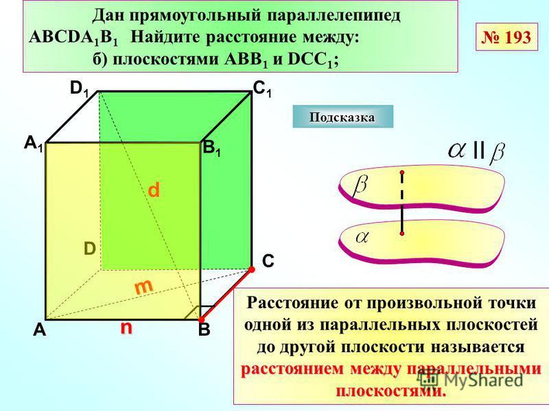 D АВ С А1А1 D1D1 С1С1 В1В1 Подсказка Дан прямоугольный параллелепипед АВСDА 1 В 1 Найдите расстояние между: б) плоскостями АВВ 1 и DCC 1 ; n d m II расстоянием между параллельными плоскостями. Расстояние от произвольной точки одной из параллельных пл