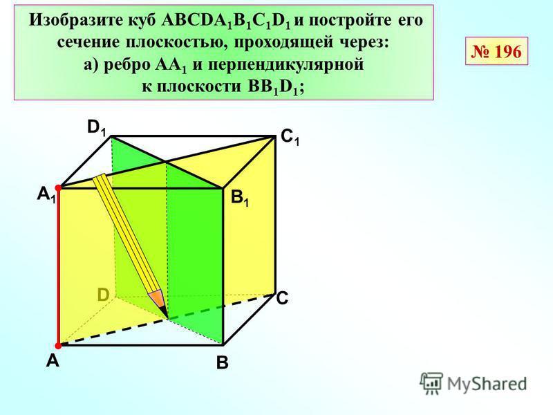 D В D1D1 С1С1 Изобразите куб АВСDА 1 В 1 С 1 D 1 и постройте его сечение плоскостью, проходящей через: а) ребро АА 1 и перпендикулярной к плоскости ВВ 1 D 1 ; А А1А1 С В1В1 196