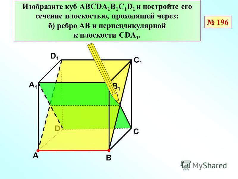 Изобразите куб АВСDА 1 В 1 С 1 D 1 и постройте его сечение плоскостью, проходящей через: б) ребро АВ и перпендикулярной к плоскости СDA 1. D В D1D1 С1С1 А А1А1 В1В1 С 196