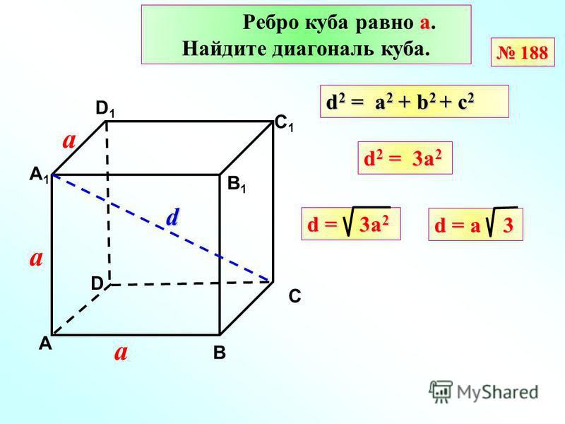 а Ребро куба равно а. Найдите диагональ куба. 188 188 D А В С А1А1 D1D1 С1С1 В1В1 d 2 = a 2 + b 2 + с 2 d = 3a 2 d 2 = 3a 2 d = a 3 а а а d
