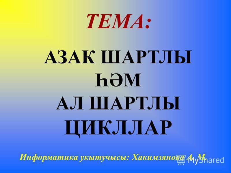 ТЕМА: АЗАК ШАРТЛЫ ҺӘМ АЛ ШАРТЛЫ ЦИКЛЛАР Информатика укытучысы: Хакимзянова А. М.