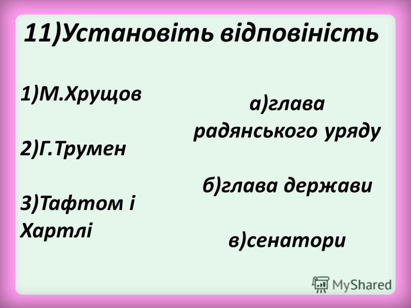 11)Установіть відповіність 1)М.Хрущов 2)Г.Трумен 3)Тафтом і Хартлі а)глава радянського уряду б)глава держави в)сенатори