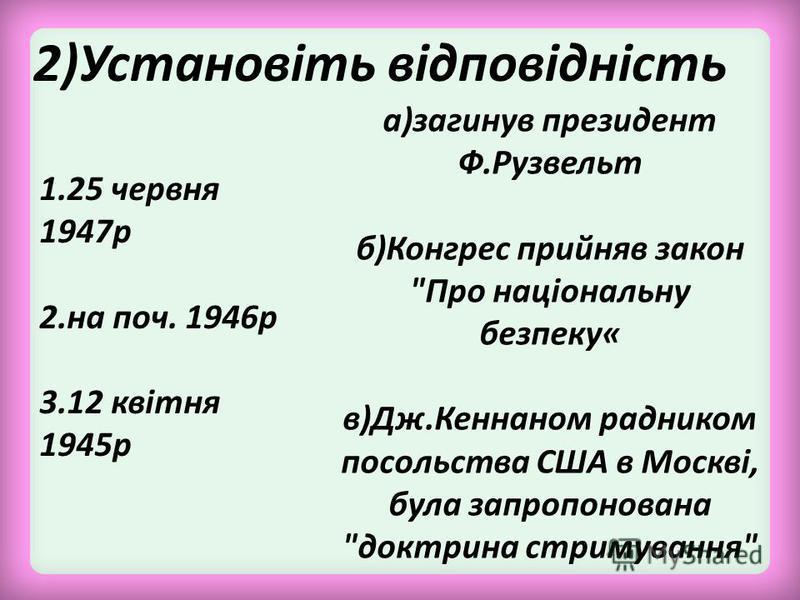 2)Установіть відповідність 1.25 червня 1947р 2.на поч. 1946р 3.12 квітня 1945р а)загинув президент Ф.Рузвельт б)Конгрес прийняв закон Про національну безпеку« в)Дж.Кеннаном радником посольства США в Москві, була запропонована доктрина стримування