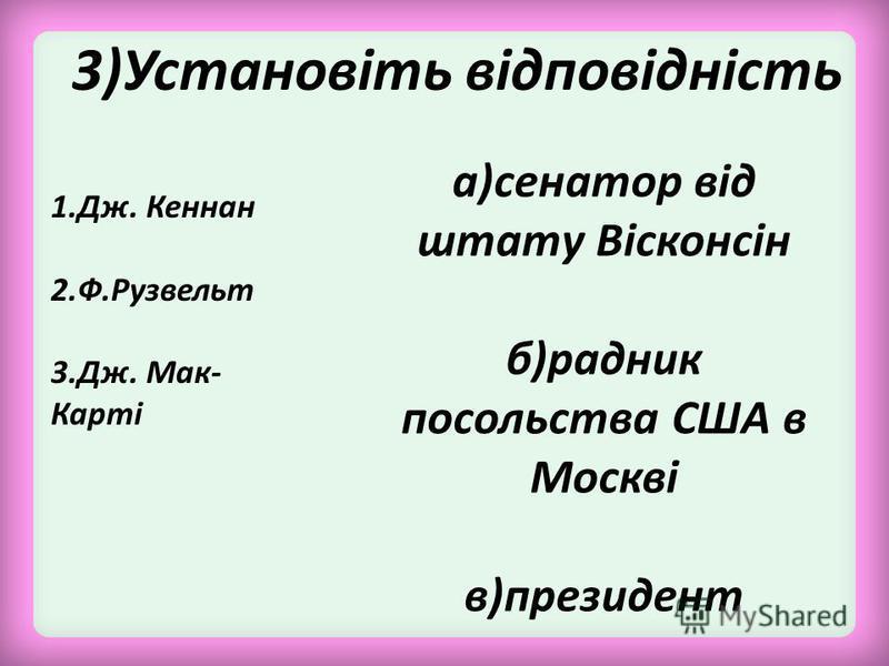 3)Установіть відповідність 1.Дж. Кеннан 2.Ф.Рузвельт 3.Дж. Мак- Карті а)сенатор від штату Вісконсін б)радник посольства США в Москві в)президент
