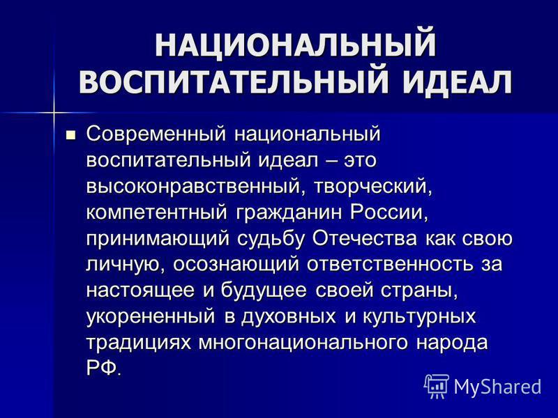 НАЦИОНАЛЬНЫЙ ВОСПИТАТЕЛЬНЫЙ ИДЕАЛ Современный национальный воспитательный идеал – это высоконравственный, творческий, компетентный гражданин России, принимающий судьбу Отечества как свою личную, осознающий ответственность за настоящее и будущее своей